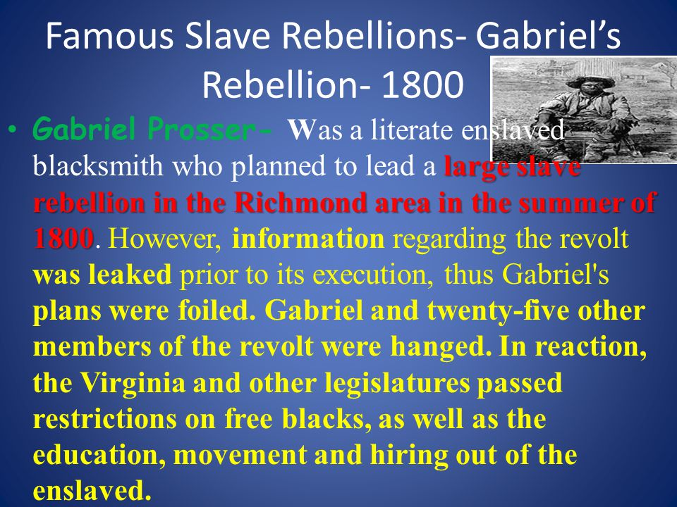 Famous Slave Rebellions- Gabriel's Rebellion- 1800 large slave rebellion in the Richmond area in the summer of 1800 Gabriel Prosser- Was a literate enslaved blacksmith who planned to lead a large slave rebellion in the Richmond area in the summer of 1800.