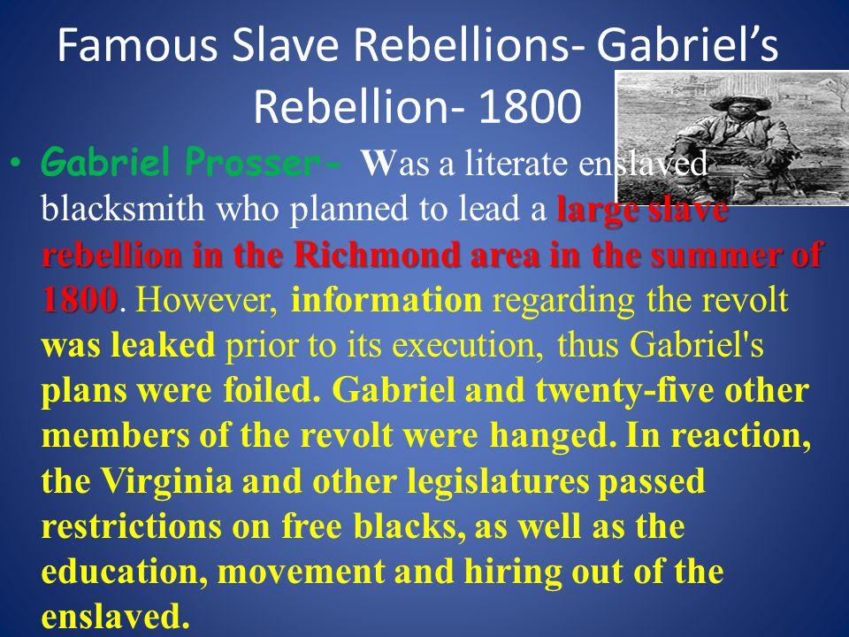 Famous Slave Rebellions- Gabriel's Rebellion- 1800 large slave rebellion in the Richmond area in the summer of 1800 Gabriel Prosser- Was a literate en