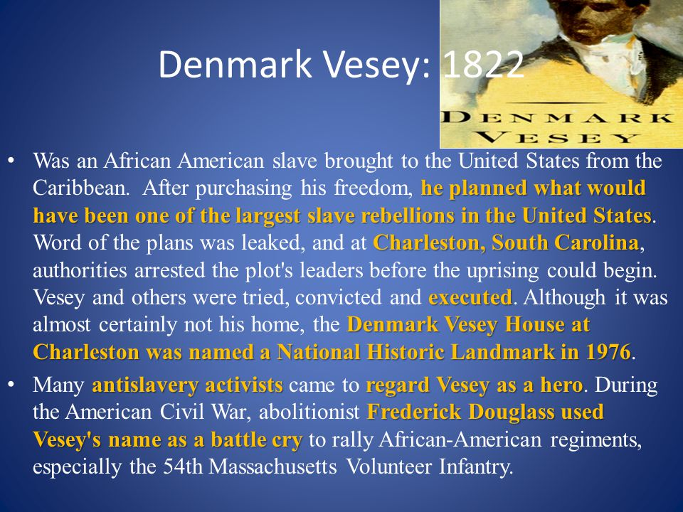 Denmark Vesey: 1822 he planned what would have been one of the largest slave rebellions in the United States Charleston, South Carolina executed Denma