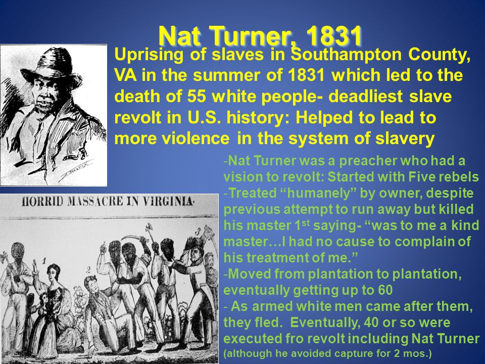 Nat Turner, 1831 Uprising of slaves in Southampton County, VA in the summer of 1831 which led to the death of 55 white people- deadliest slave revolt