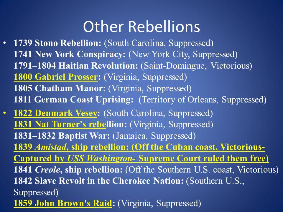 Other Rebellions 1739 Stono Rebellion: (South Carolina, Suppressed) 1741 New York Conspiracy: (New York City, Suppressed) 1791–1804 Haitian Revolution