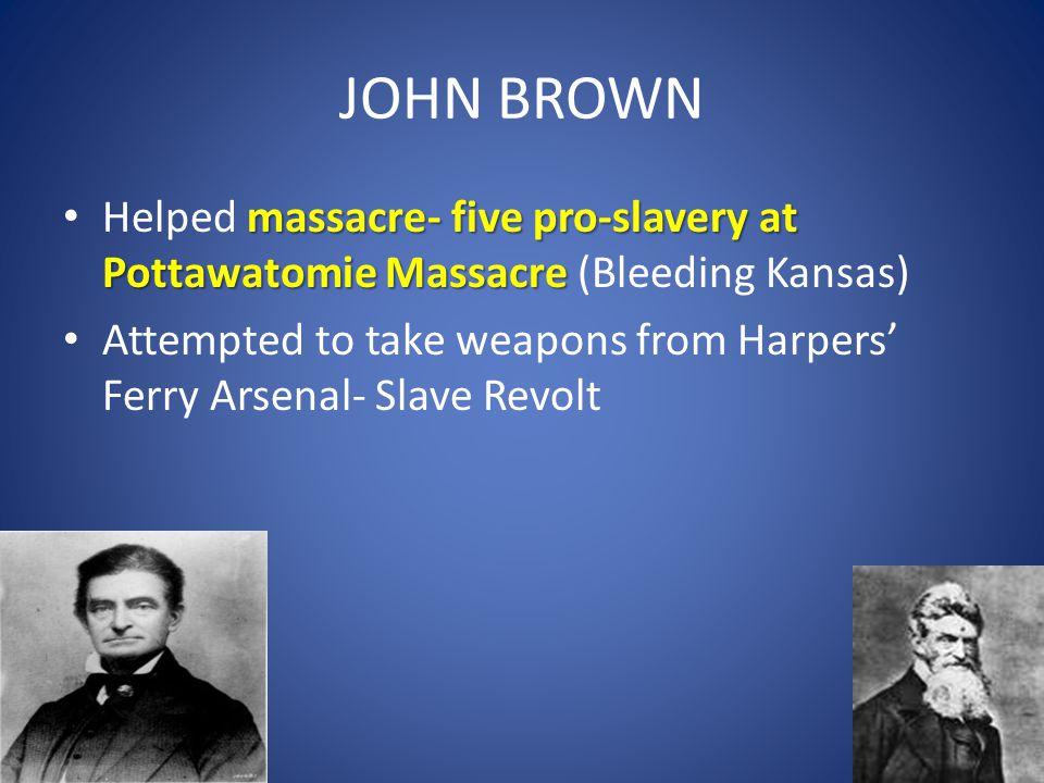 JOHN BROWN massacre- five pro-slavery at Pottawatomie Massacre Helped massacre- five pro-slavery at Pottawatomie Massacre (Bleeding Kansas) Attempted