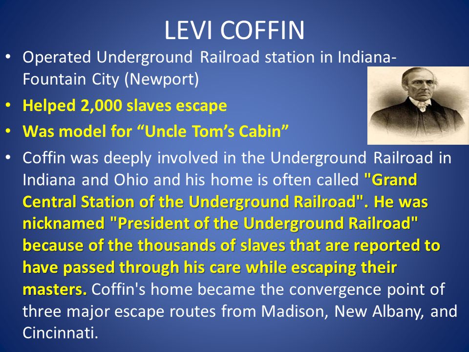 LEVI COFFIN Operated Underground Railroad station in Indiana- Fountain City (Newport) Helped 2,000 slaves escape Was model for Uncle Tom's Cabin Grand Central Station of the Underground Railroad .