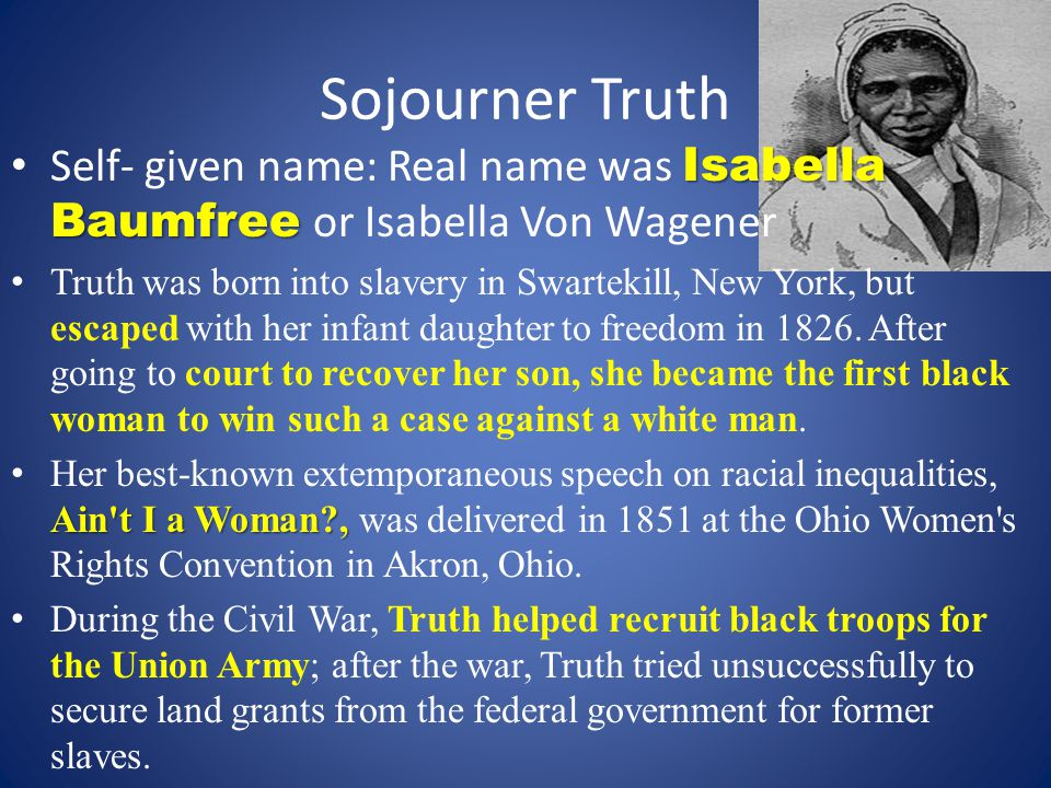 Sojourner Truth Isabella Baumfree Self- given name: Real name was Isabella Baumfree or Isabella Von Wagener Truth was born into slavery in Swartekill, New York, but escaped with her infant daughter to freedom in 1826.