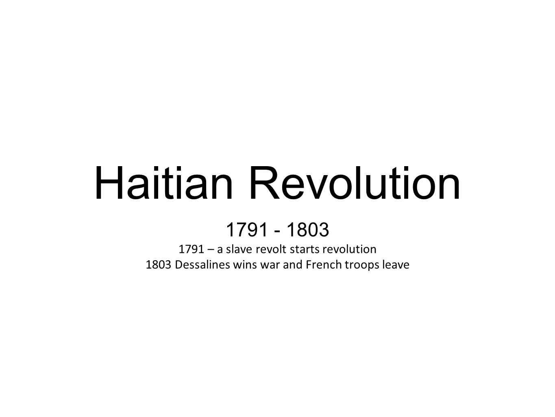 Haitian Revolution 1791 - 1803 1791 – a slave revolt starts revolution 1803 Dessalines wins war and French troops leave