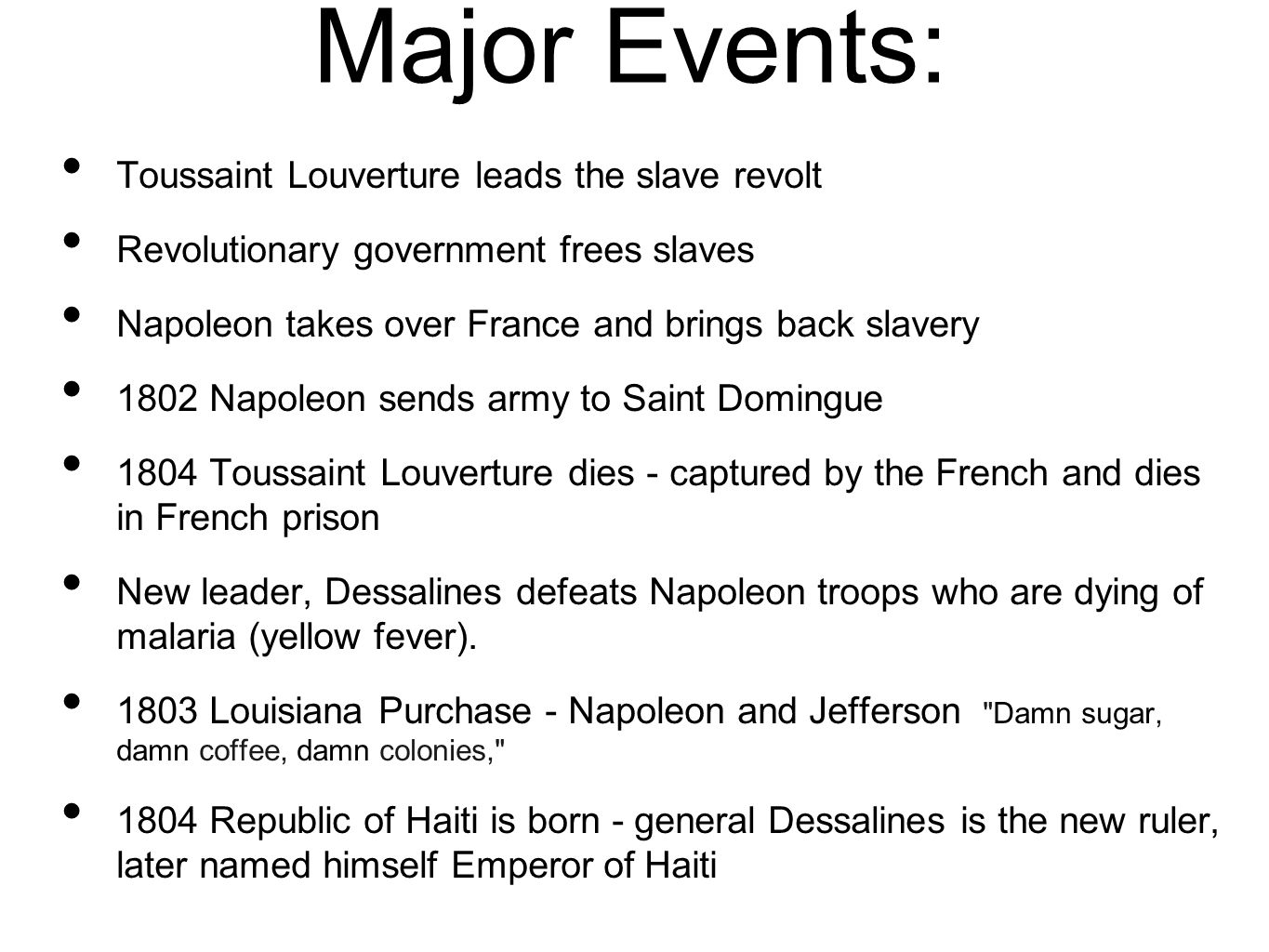 Major Events: Toussaint Louverture leads the slave revolt Revolutionary government frees slaves Napoleon takes over France and brings back slavery 1802 Napoleon sends army to Saint Domingue 1804 Toussaint Louverture dies - captured by the French and dies in French prison New leader, Dessalines defeats Napoleon troops who are dying of malaria (yellow fever).
