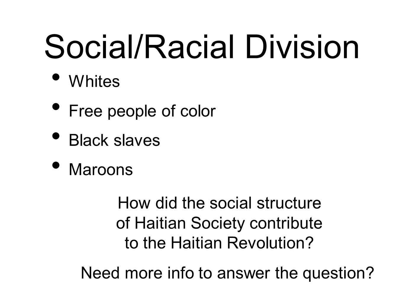 Social/Racial Division Whites Free people of color Black slaves Maroons How did the social structure of Haitian Society contribute to the Haitian Revolution.