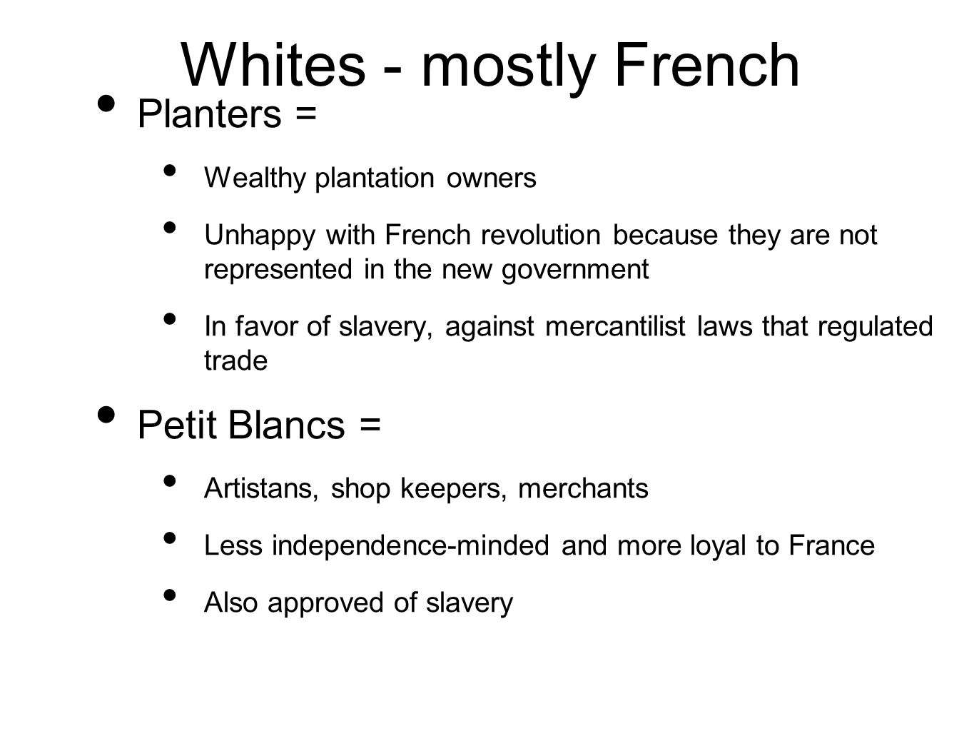 Whites - mostly French Planters = Wealthy plantation owners Unhappy with French revolution because they are not represented in the new government In favor of slavery, against mercantilist laws that regulated trade Petit Blancs = Artistans, shop keepers, merchants Less independence-minded and more loyal to France Also approved of slavery