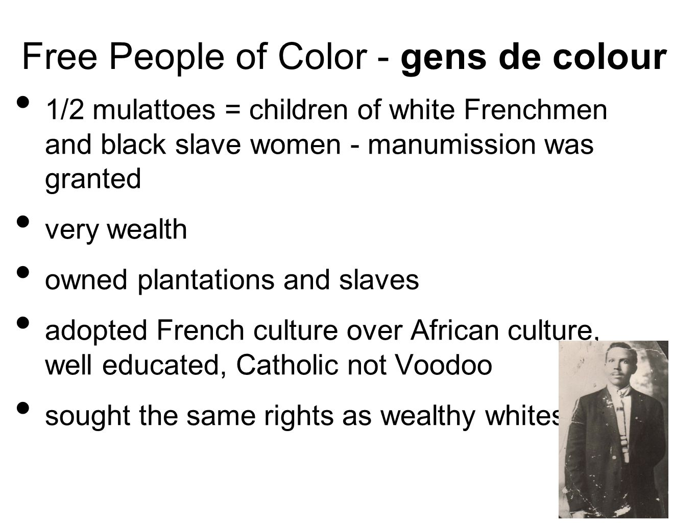 Free People of Color - gens de colour 1/2 mulattoes = children of white Frenchmen and black slave women - manumission was granted very wealth owned plantations and slaves adopted French culture over African culture, well educated, Catholic not Voodoo sought the same rights as wealthy whites