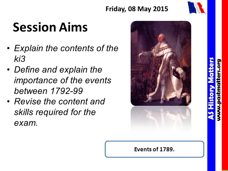 AS History Matters www.pastmatters.org AS History Matters www.pastmatters.org Friday, 08 May 2015 Session Aims Events of 1789.