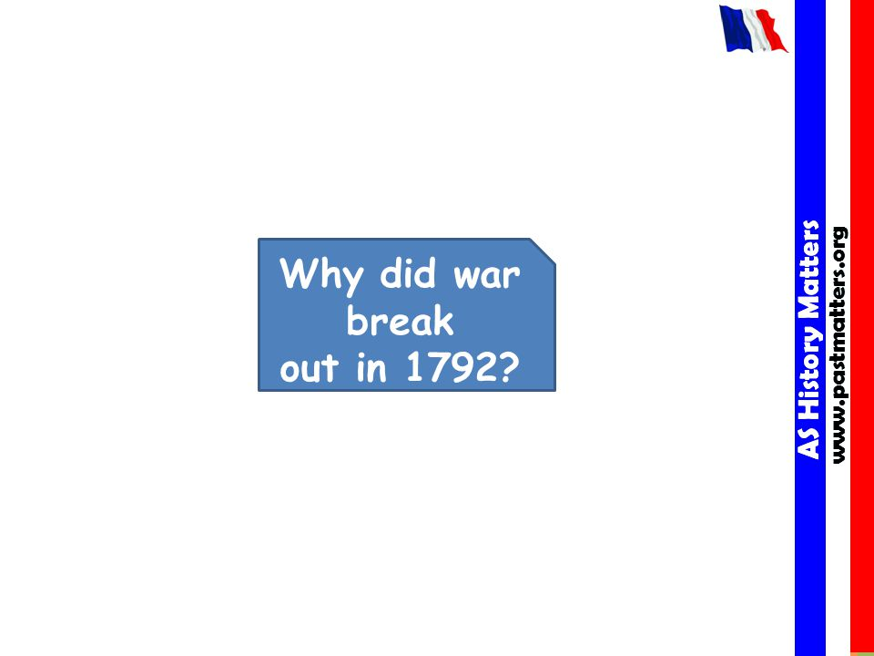 AS History Matters www.pastmatters.org AS History Matters www.pastmatters.org Why did war break out in 1792