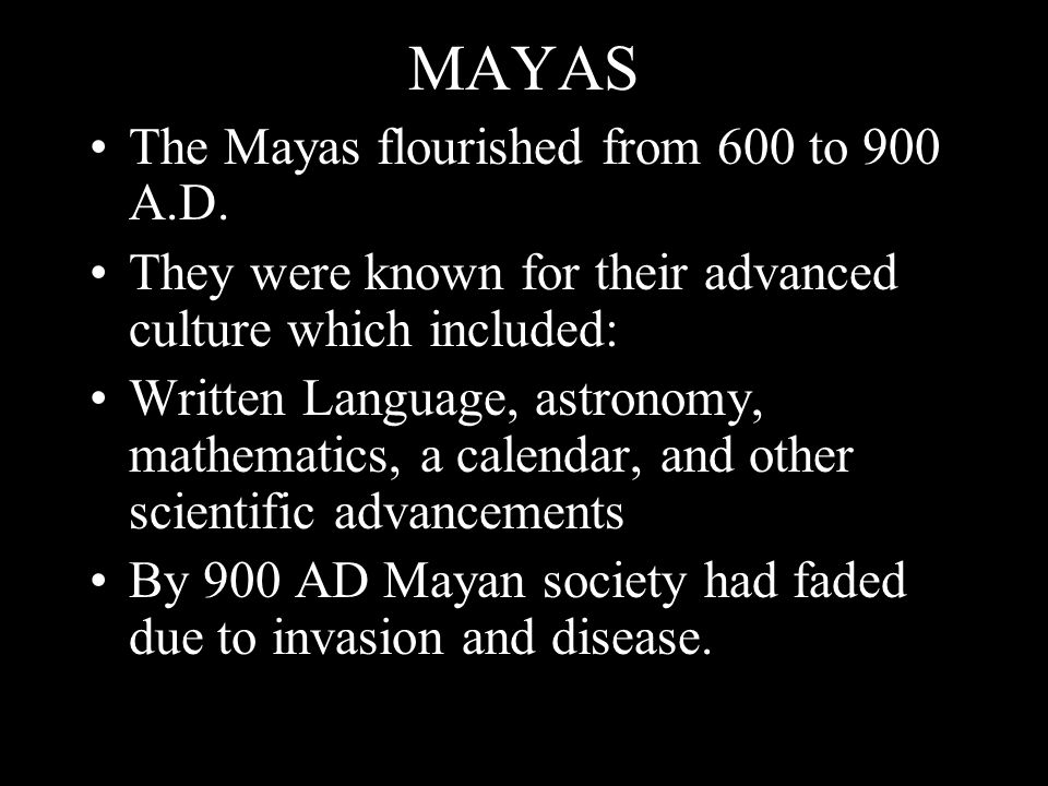 MAYAS The Mayas flourished from 600 to 900 A.D. They were known for their advanced culture which included: Written Language, astronomy, mathematics, a