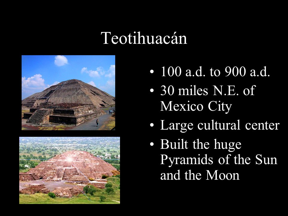 Teotihuacán 100 a.d. to 900 a.d. 30 miles N.E. of Mexico City Large cultural center Built the huge Pyramids of the Sun and the Moon