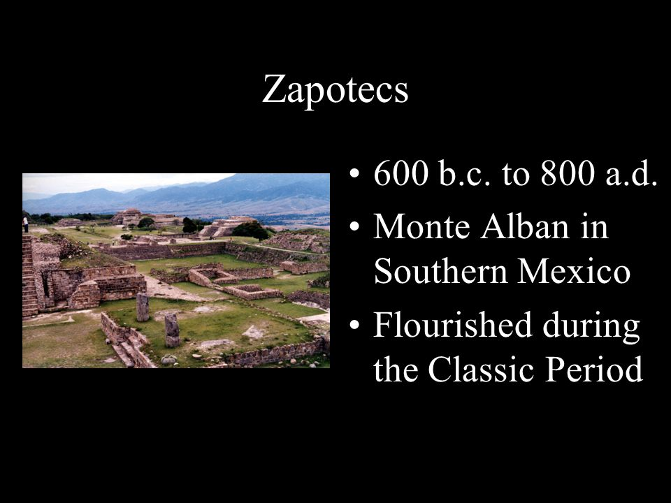 Zapotecs 600 b.c. to 800 a.d. Monte Alban in Southern Mexico Flourished during the Classic Period