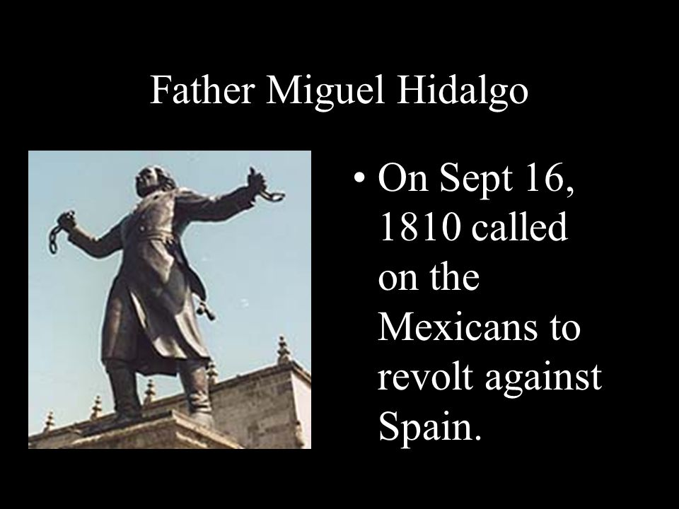 Father Miguel Hidalgo On Sept 16, 1810 called on the Mexicans to revolt against Spain.