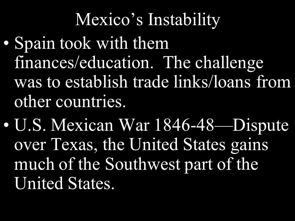 Mexico's Instability Spain took with them finances/education. The challenge was to establish trade links/loans from other countries. U.S. Mexican War
