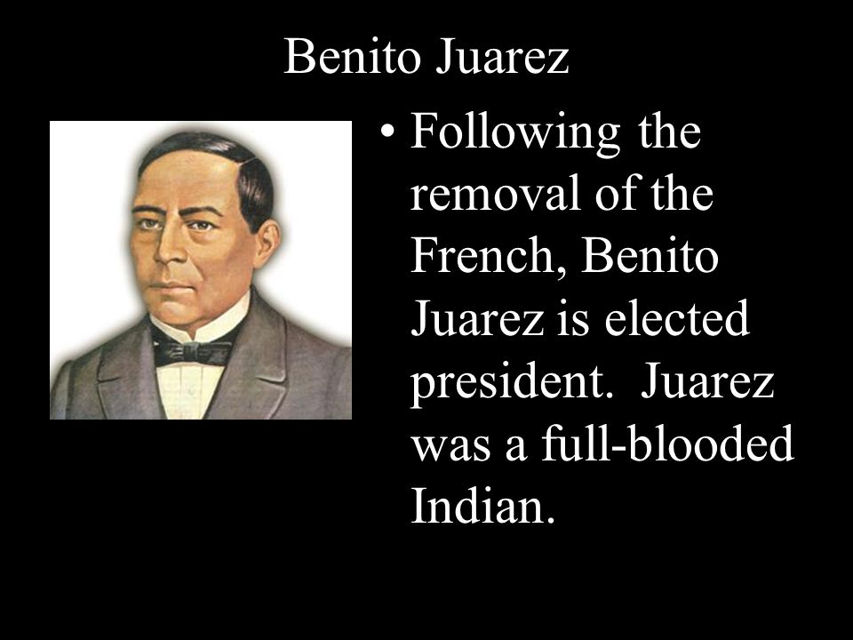 Benito Juarez Following the removal of the French, Benito Juarez is elected president. Juarez was a full-blooded Indian.