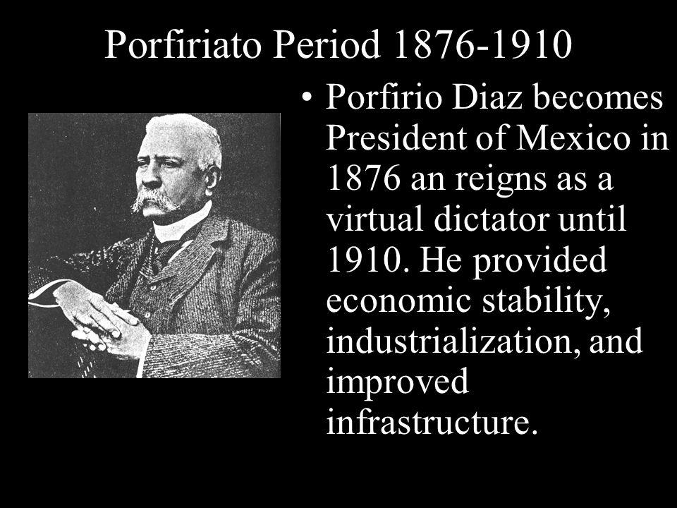 Porfiriato Period 1876-1910 Porfirio Diaz becomes President of Mexico in 1876 an reigns as a virtual dictator until 1910. He provided economic stabili