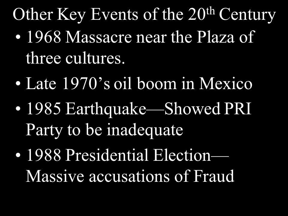 Other Key Events of the 20 th Century 1968 Massacre near the Plaza of three cultures. Late 1970's oil boom in Mexico 1985 Earthquake—Showed PRI Party
