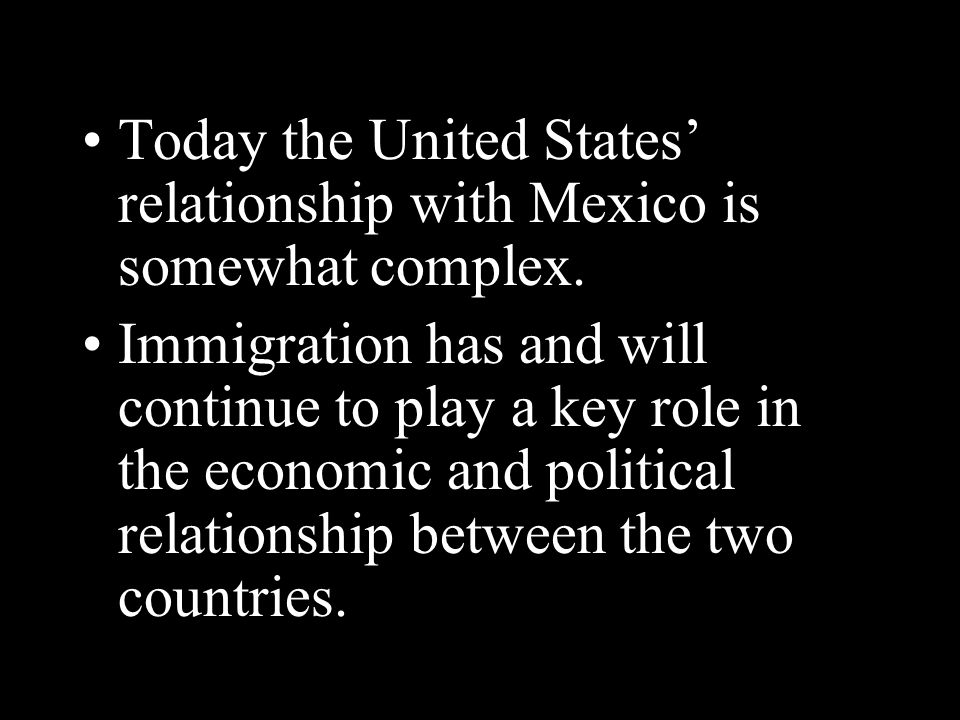 Today the United States' relationship with Mexico is somewhat complex. Immigration has and will continue to play a key role in the economic and politi