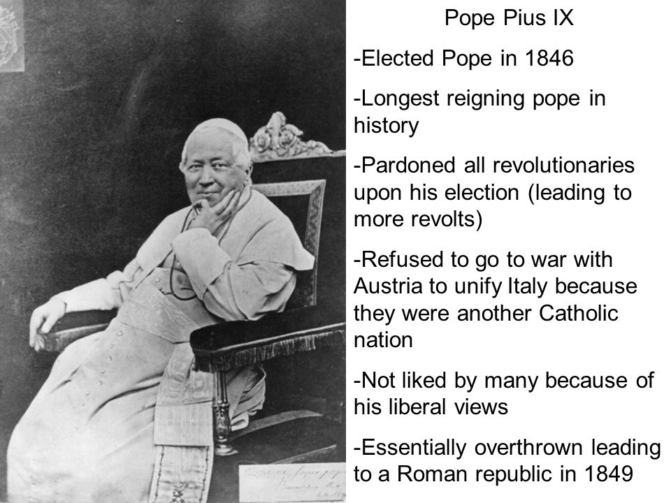 Pope Pius IX -Elected Pope in 1846 -Longest reigning pope in history -Pardoned all revolutionaries upon his election (leading to more revolts) -Refused to go to war with Austria to unify Italy because they were another Catholic nation -Not liked by many because of his liberal views -Essentially overthrown leading to a Roman republic in 1849