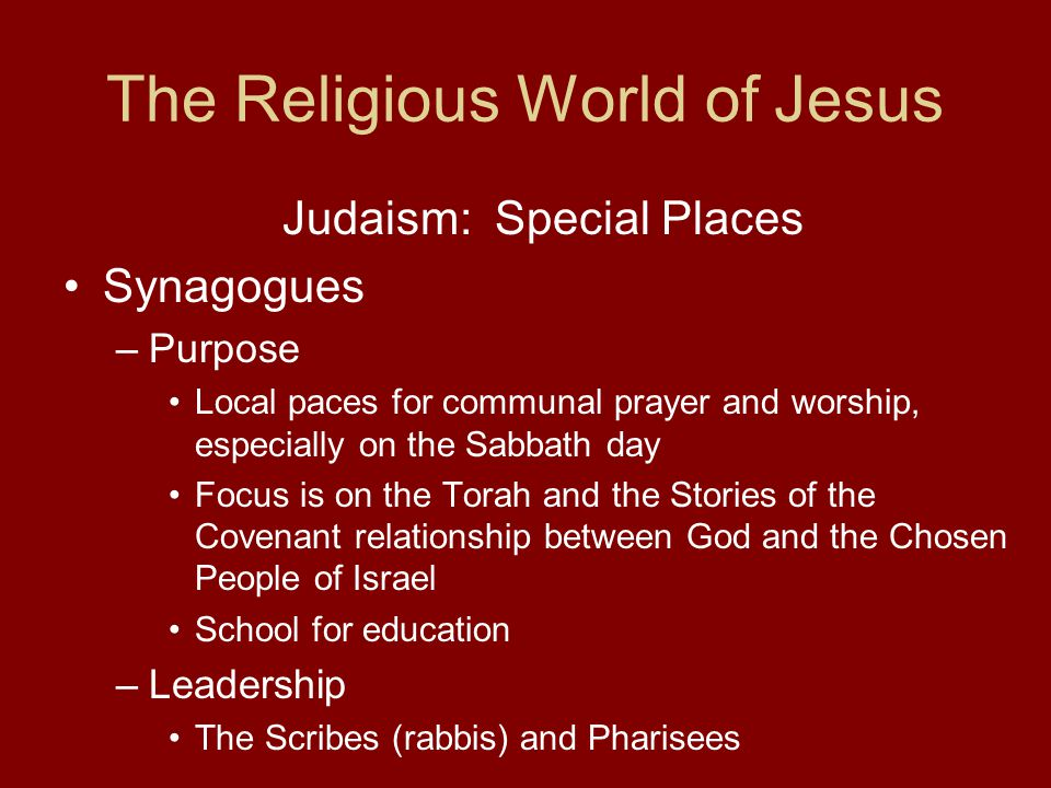 The Religious World of Jesus Judaism: Special Places Synagogues –Purpose Local paces for communal prayer and worship, especially on the Sabbath day Focus is on the Torah and the Stories of the Covenant relationship between God and the Chosen People of Israel School for education –Leadership The Scribes (rabbis) and Pharisees