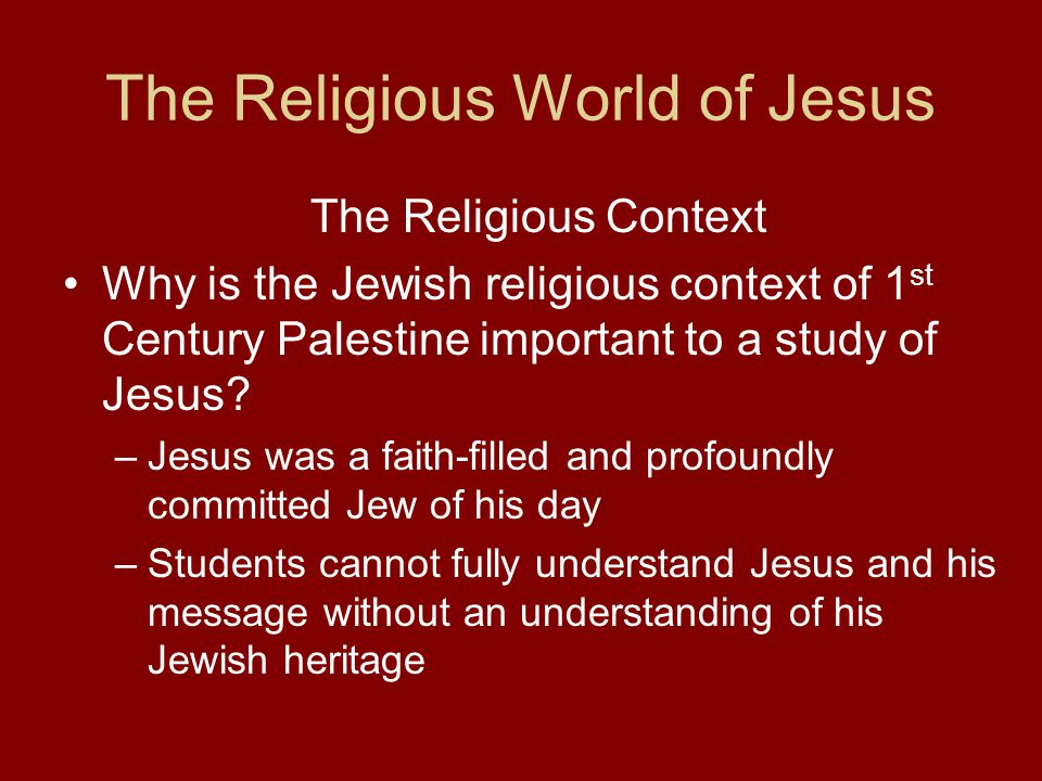 The Religious World of Jesus The Religious Context Why is the Jewish religious context of 1 st Century Palestine important to a study of Jesus.