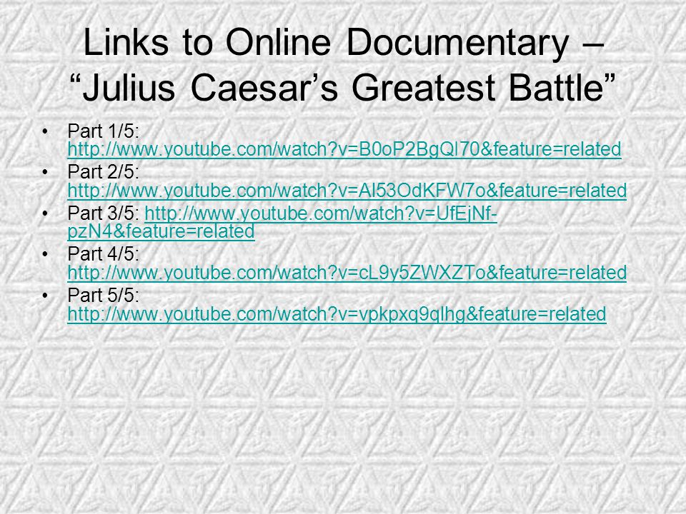Links to Online Documentary – Julius Caesar's Greatest Battle Part 1/5: http://www.youtube.com/watch v=B0oP2BgQI70&feature=related http://www.youtube.com/watch v=B0oP2BgQI70&feature=related Part 2/5: http://www.youtube.com/watch v=Al53OdKFW7o&feature=related http://www.youtube.com/watch v=Al53OdKFW7o&feature=related Part 3/5: http://www.youtube.com/watch v=UfEjNf- pzN4&feature=relatedhttp://www.youtube.com/watch v=UfEjNf- pzN4&feature=related Part 4/5: http://www.youtube.com/watch v=cL9y5ZWXZTo&feature=related http://www.youtube.com/watch v=cL9y5ZWXZTo&feature=related Part 5/5: http://www.youtube.com/watch v=vpkpxq9qlhg&feature=related http://www.youtube.com/watch v=vpkpxq9qlhg&feature=related