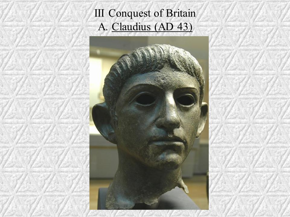 III Conquest of Britain A. Claudius (AD 43)