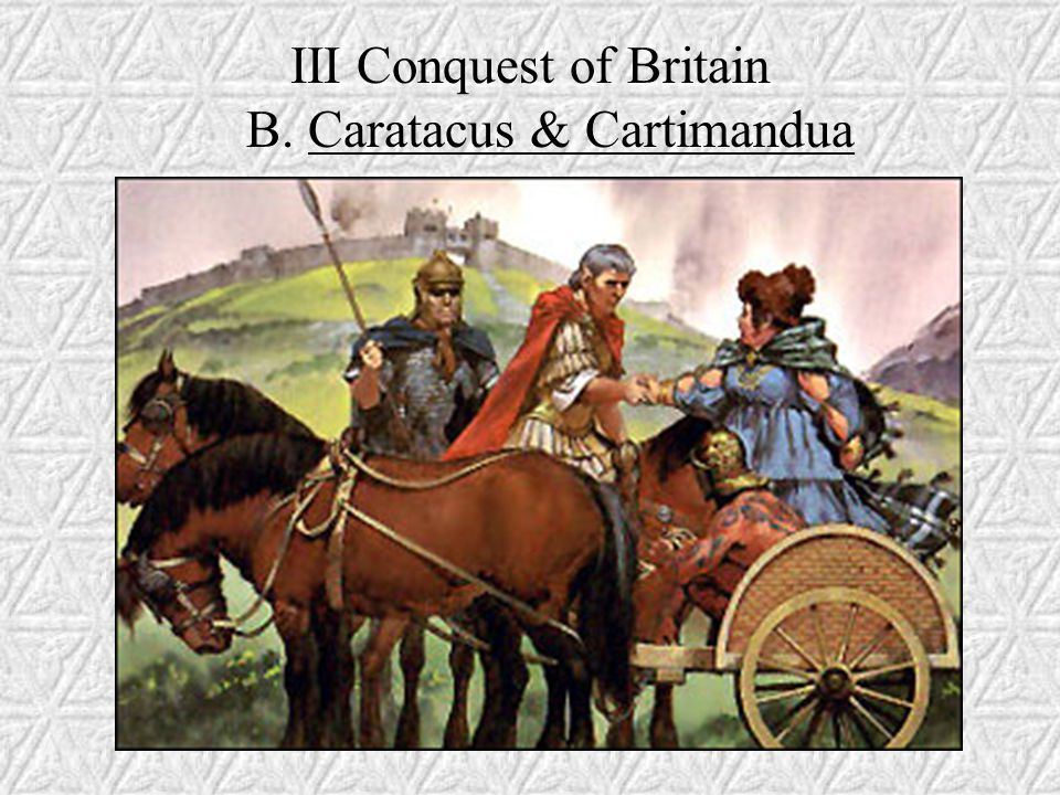III Conquest of Britain B. Caratacus & Cartimandua