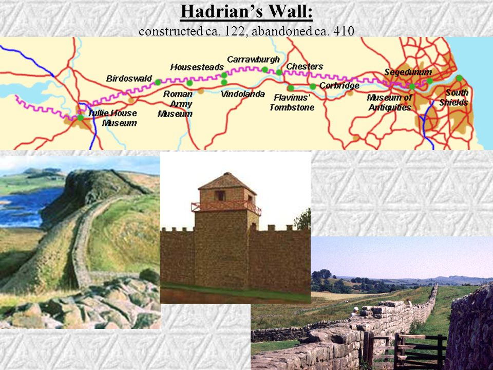 Hadrian's Wall: constructed ca. 122, abandoned ca. 410