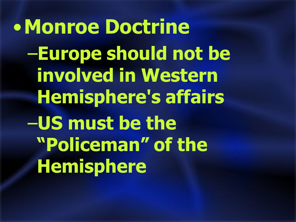 Monroe Doctrine –Europe should not be involved in Western Hemisphere s affairs –US must be the Policeman of the Hemisphere