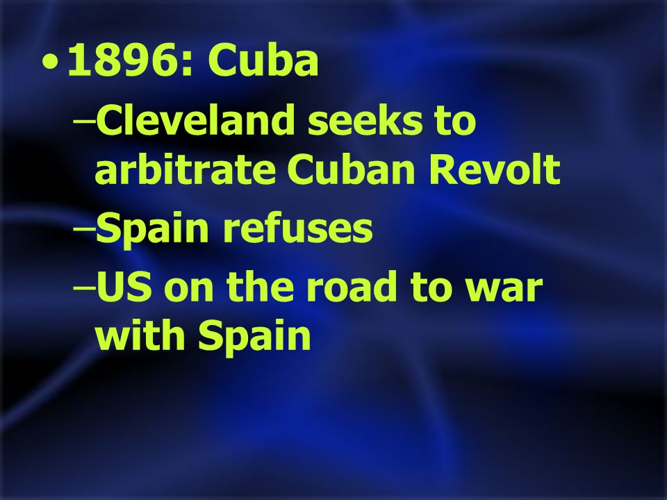 1896: Cuba –Cleveland seeks to arbitrate Cuban Revolt –Spain refuses –US on the road to war with Spain