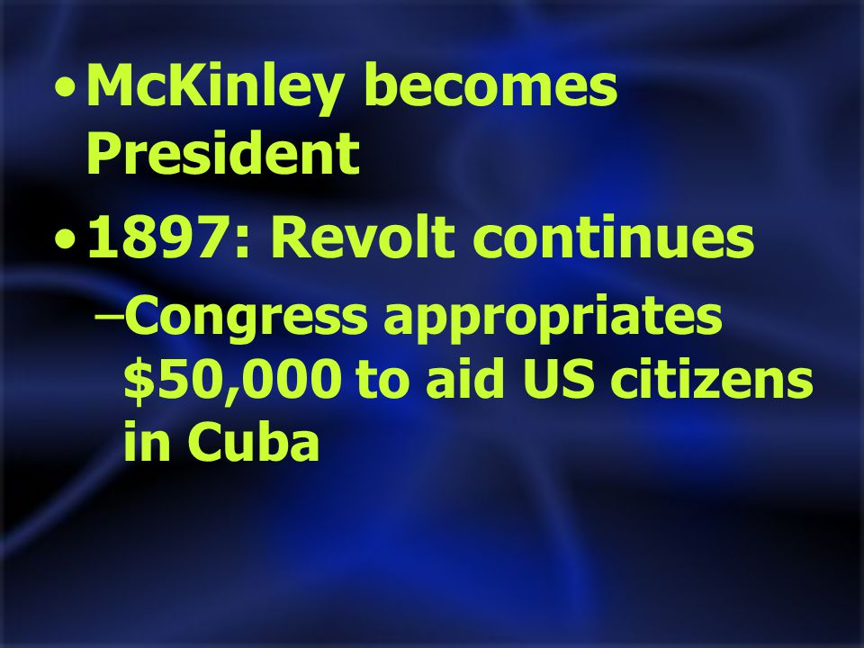 McKinley becomes President 1897: Revolt continues –Congress appropriates $50,000 to aid US citizens in Cuba