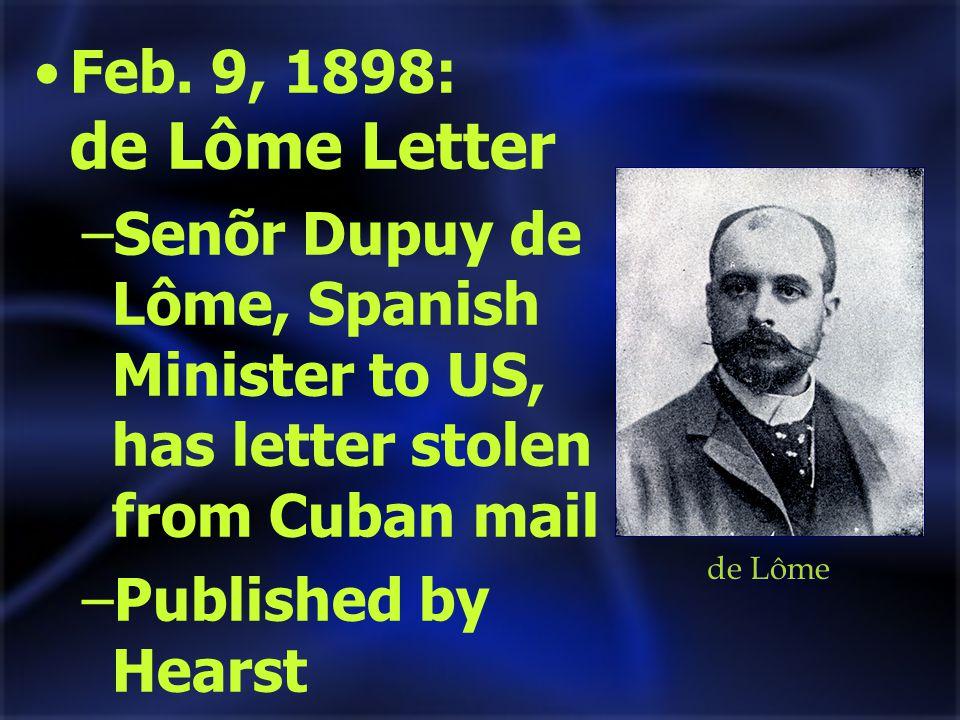Feb. 9, 1898: de Lôme Letter –Senõr Dupuy de Lôme, Spanish Minister to US, has letter stolen from Cuban mail –Published by Hearst de Lôme