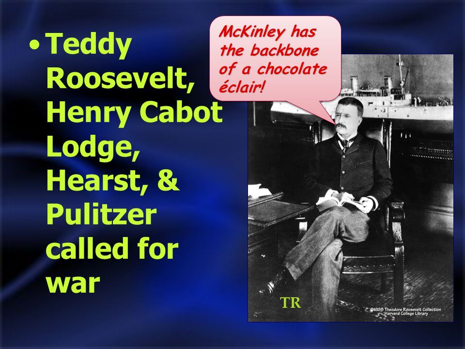 Teddy Roosevelt, Henry Cabot Lodge, Hearst, & Pulitzer called for war McKinley has the backbone of a chocolate éclair.