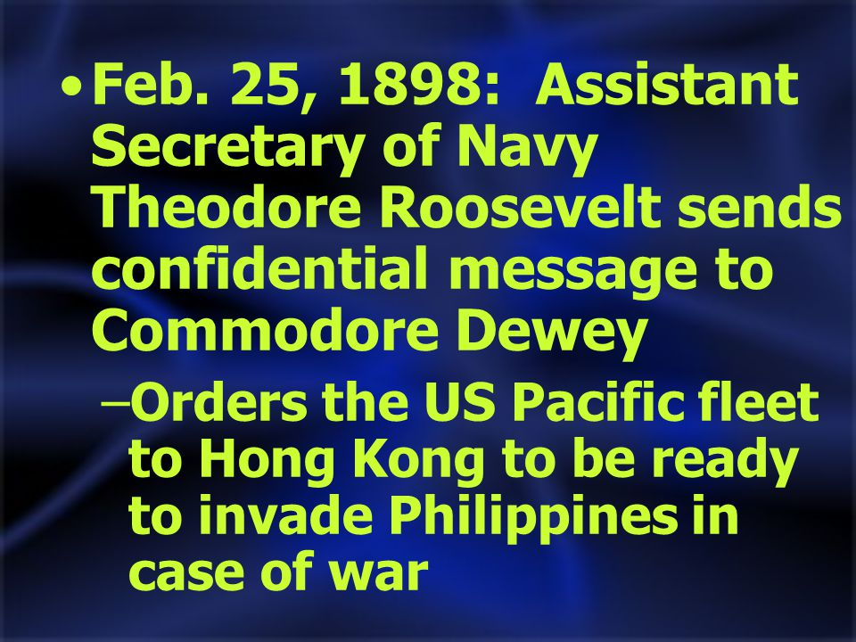 Feb. 25, 1898: Assistant Secretary of Navy Theodore Roosevelt sends confidential message to Commodore Dewey –Orders the US Pacific fleet to Hong Kong