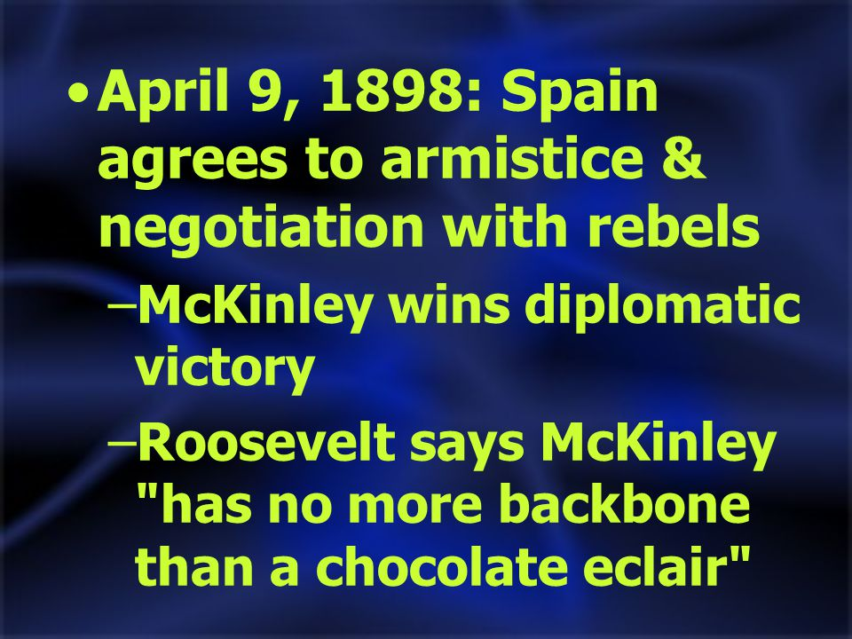 April 9, 1898: Spain agrees to armistice & negotiation with rebels –McKinley wins diplomatic victory –Roosevelt says McKinley has no more backbone than a chocolate eclair