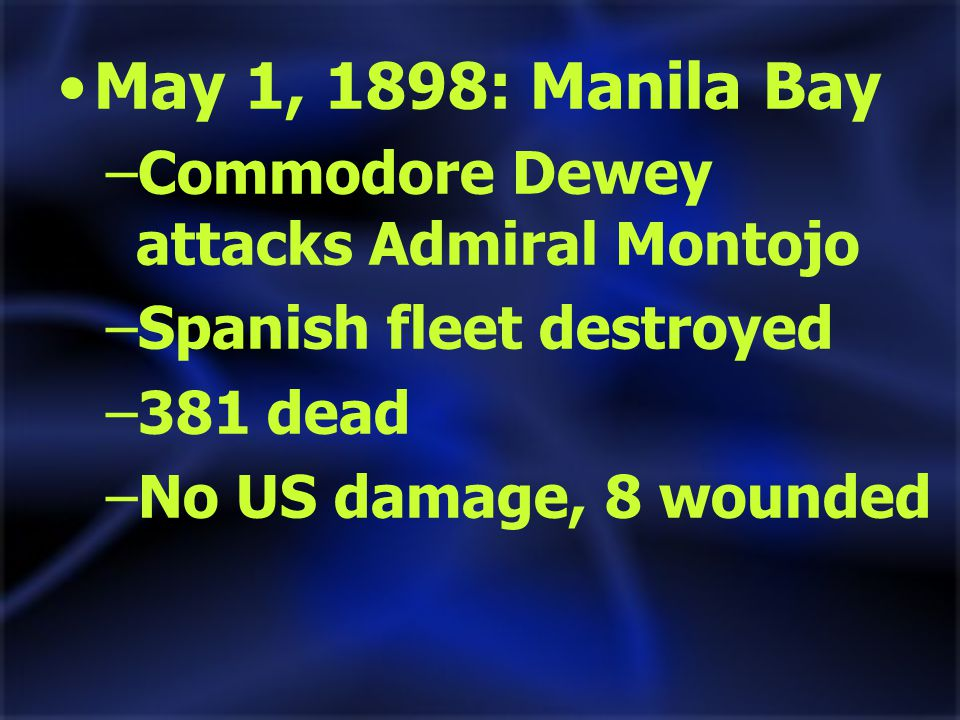 May 1, 1898: Manila Bay –Commodore Dewey attacks Admiral Montojo –Spanish fleet destroyed –381 dead –No US damage, 8 wounded