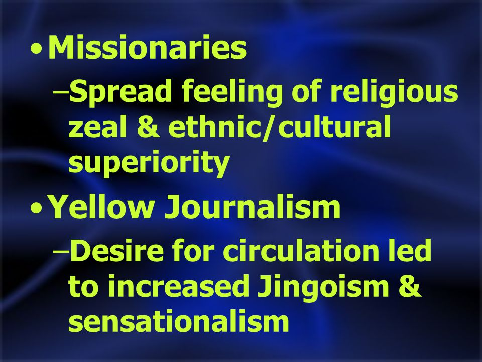 Missionaries –Spread feeling of religious zeal & ethnic/cultural superiority Yellow Journalism –Desire for circulation led to increased Jingoism & sensationalism