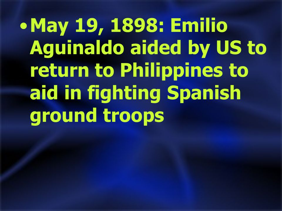 May 19, 1898: Emilio Aguinaldo aided by US to return to Philippines to aid in fighting Spanish ground troops