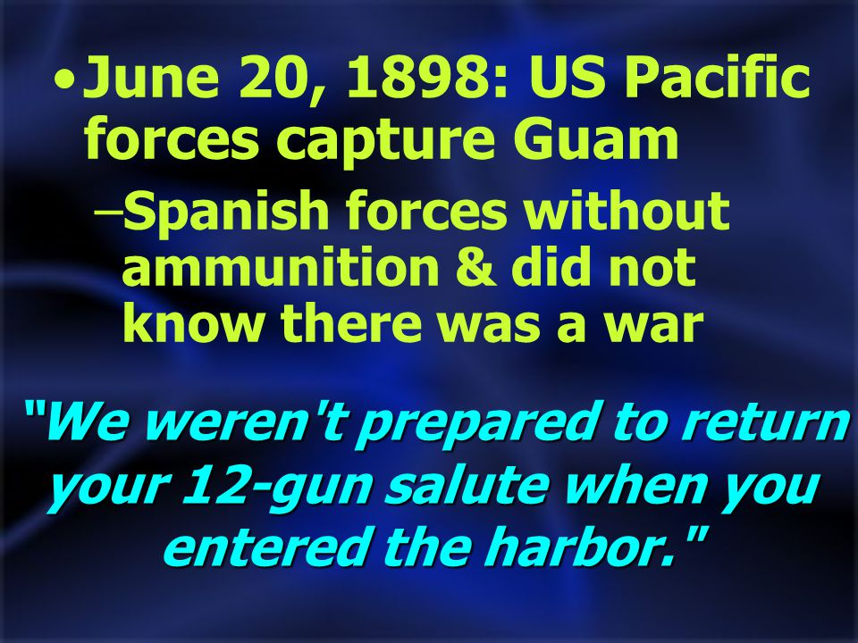 We weren t prepared to return your 12-gun salute when you entered the harbor. June 20, 1898: US Pacific forces capture Guam –Spanish forces without ammunition & did not know there was a war