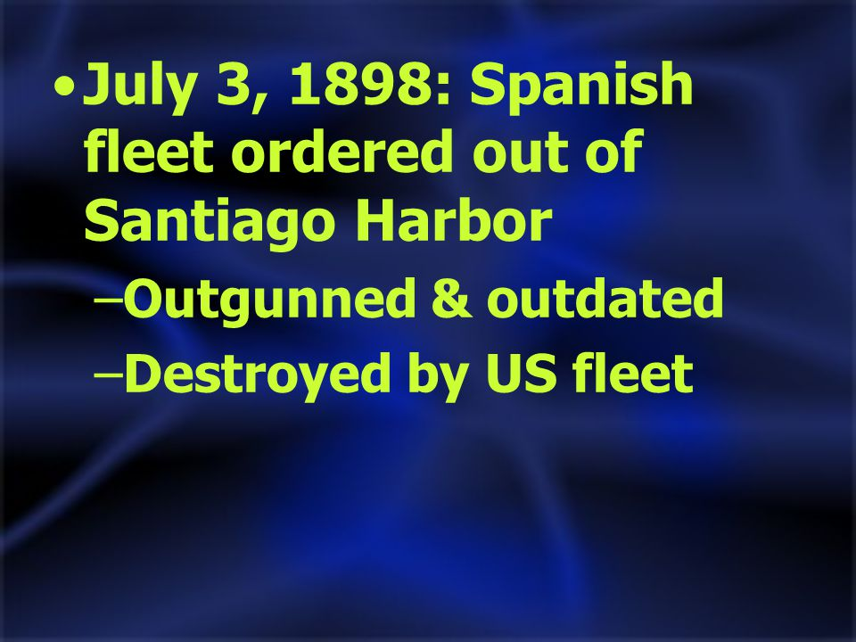 July 3, 1898: Spanish fleet ordered out of Santiago Harbor –Outgunned & outdated –Destroyed by US fleet