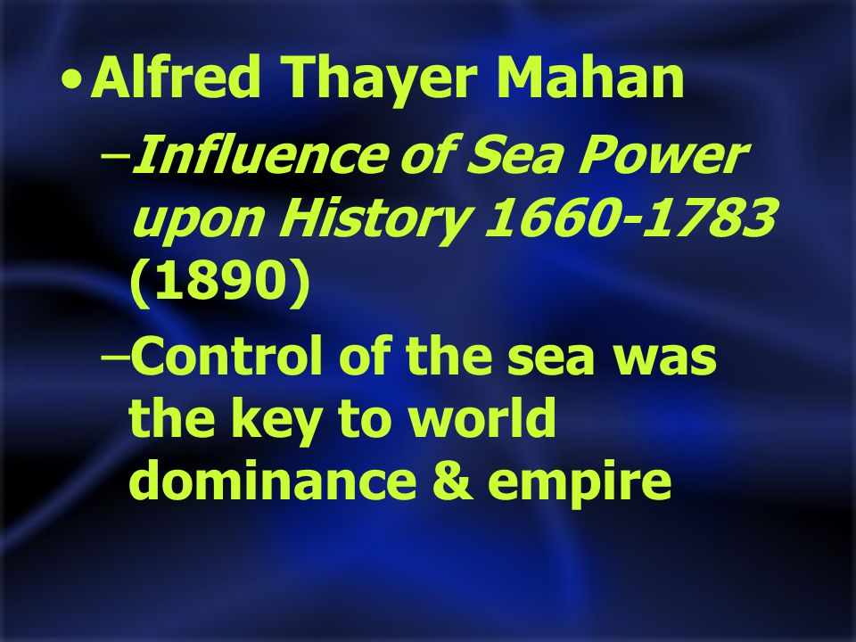 Alfred Thayer Mahan –Influence of Sea Power upon History 1660-1783 (1890) –Control of the sea was the key to world dominance & empire