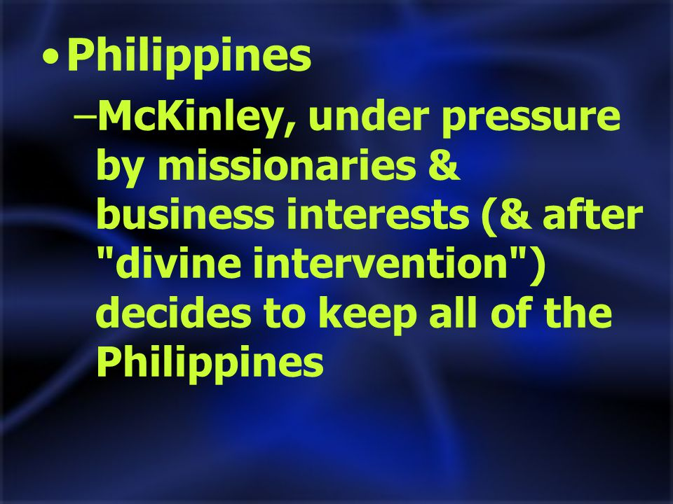 Philippines –McKinley, under pressure by missionaries & business interests (& after divine intervention ) decides to keep all of the Philippines