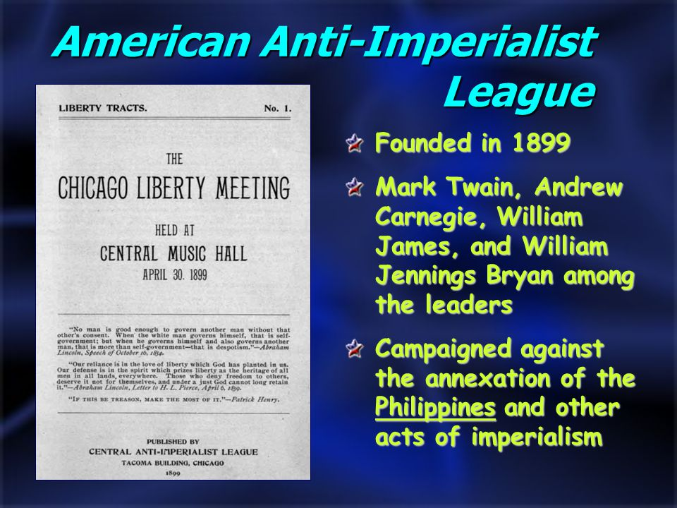 Founded in 1899 Mark Twain, Andrew Carnegie, William James, and William Jennings Bryan among the leaders Campaigned against the annexation of the Philippines and other acts of imperialism American Anti-Imperialist League