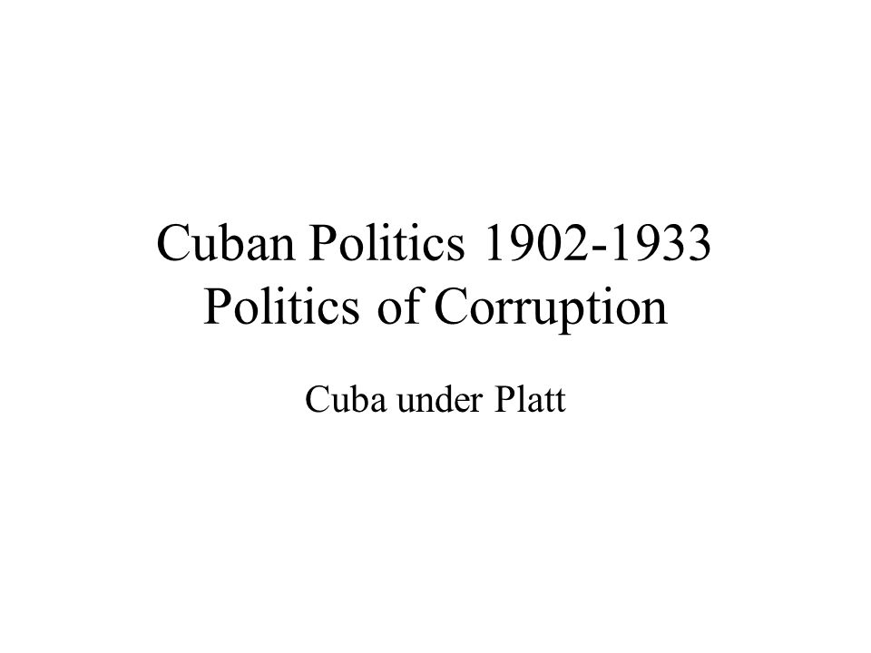Cuban Politics 1902-1933 Politics of Corruption Cuba under Platt