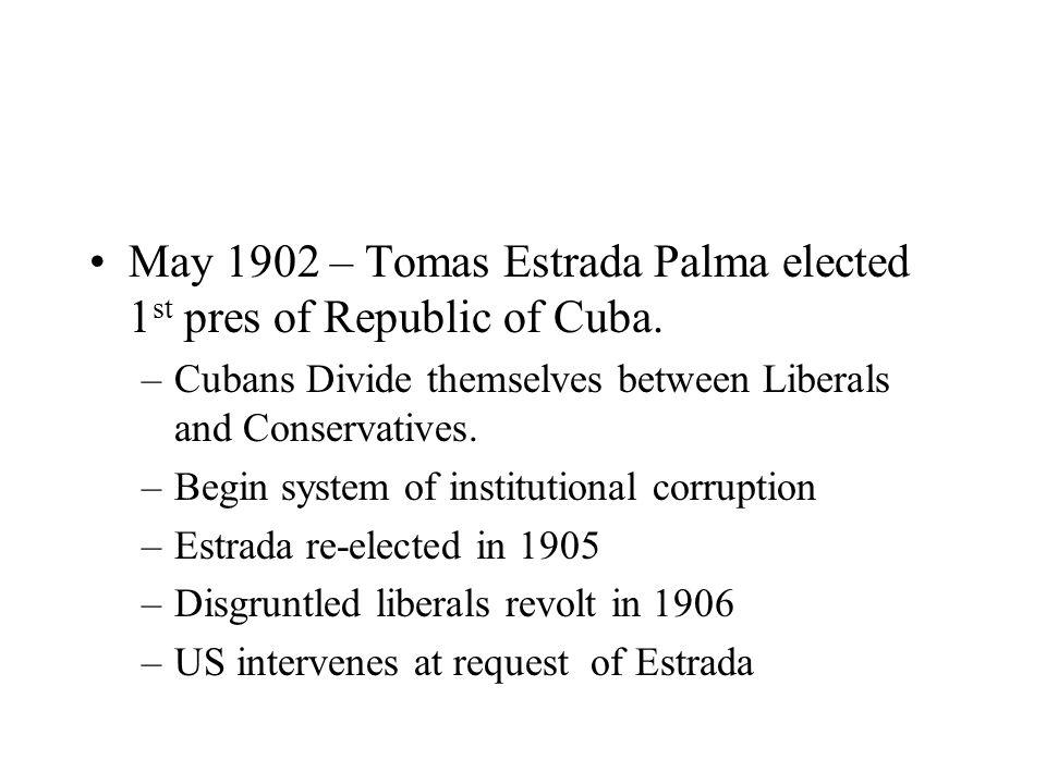 May 1902 – Tomas Estrada Palma elected 1 st pres of Republic of Cuba. –Cubans Divide themselves between Liberals and Conservatives. –Begin system of i