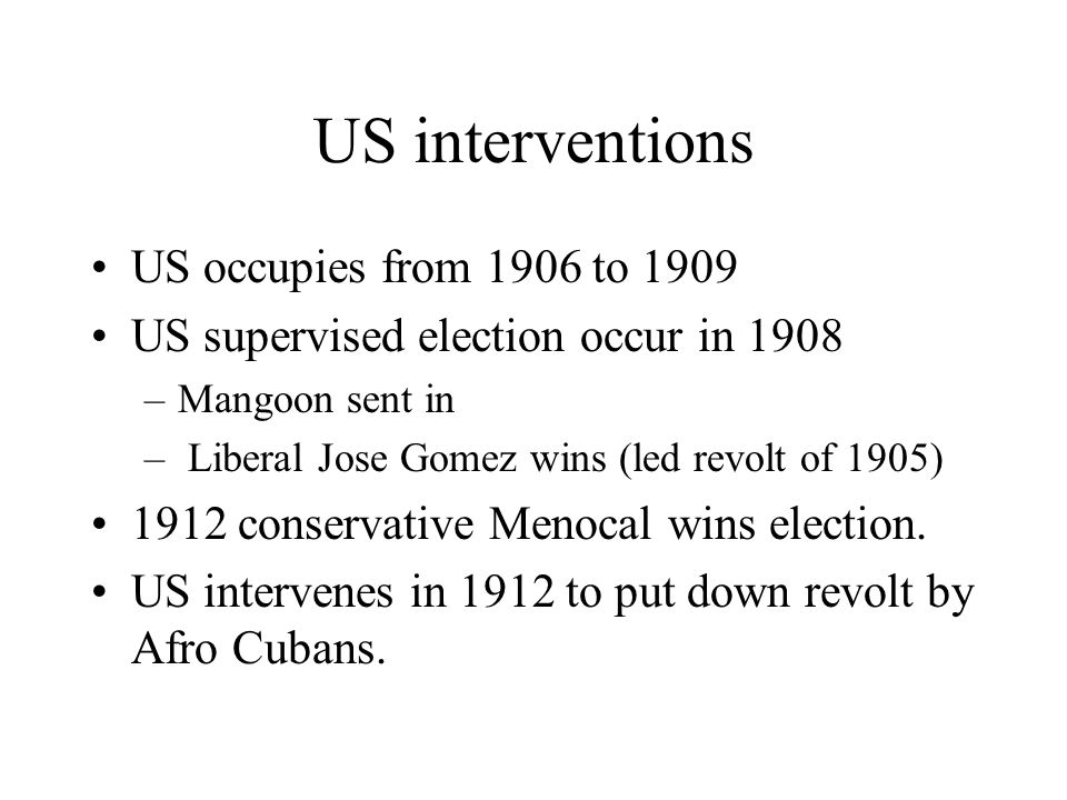 US interventions US occupies from 1906 to 1909 US supervised election occur in 1908 –Mangoon sent in – Liberal Jose Gomez wins (led revolt of 1905) 1912 conservative Menocal wins election.