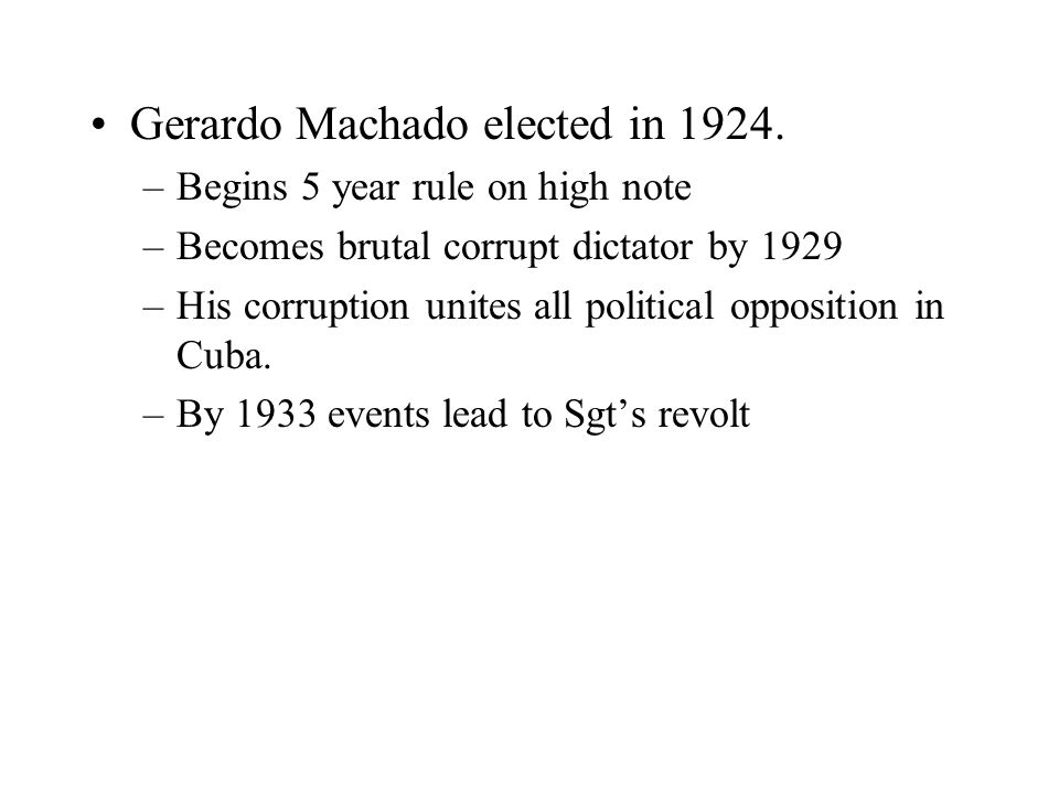 Gerardo Machado elected in 1924. –Begins 5 year rule on high note –Becomes brutal corrupt dictator by 1929 –His corruption unites all political opposi
